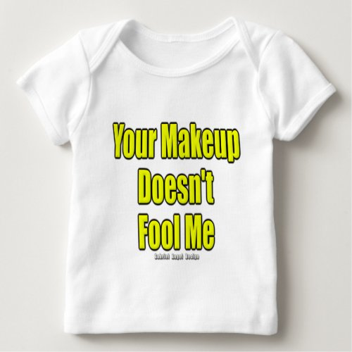 Your Makeup Doesnt Fool Me Baby T_Shirt