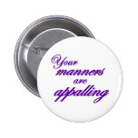 Your manners, sir, are appalling... pinback buttons