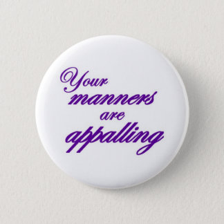 Your manners, sir, are appalling... pinback button