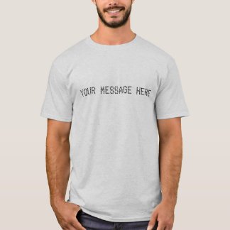 YOUR MESSAGE HERE T-Shirt