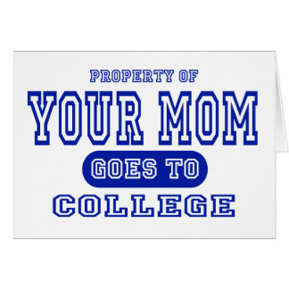 Your Mom Goes to College Greeting Card