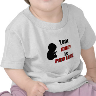 Your Mom is Pro Life Tee Shirts