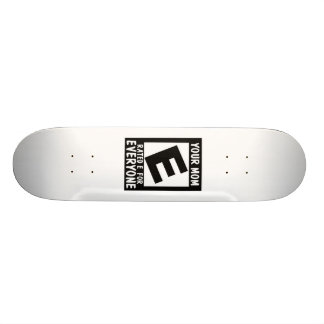 Your mom is rated e for everyone. skate board deck