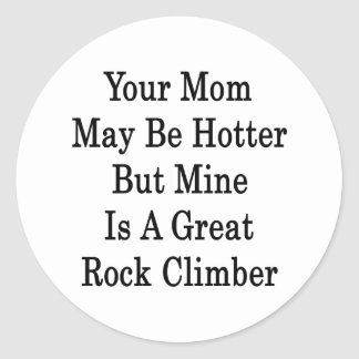 Your Mom May Be Hotter But Mine Is A Great Rock Cl Classic Round Sticker