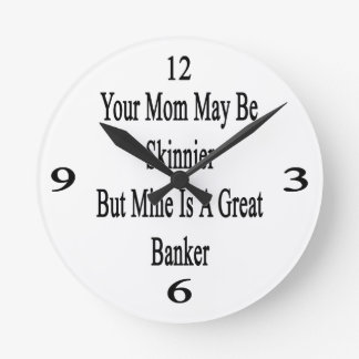 Your Mom May Be Skinnier But Mine Is A Great Banke Round Wall Clock