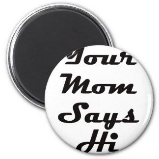 Your Mom Says Hi Magnet