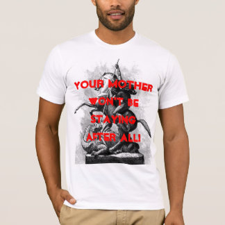 Your mother won't be staying after all! T-Shirt