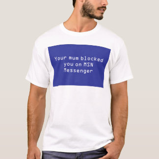 Your mum blocked you on MSN Messenger T-Shirt