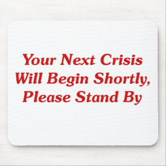 Your Next Crisis Will Begin Shortly, ... Mouse Pad