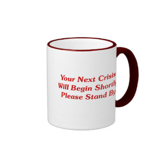 Your Next Crisis Will Begin Shortly, ... Mugs