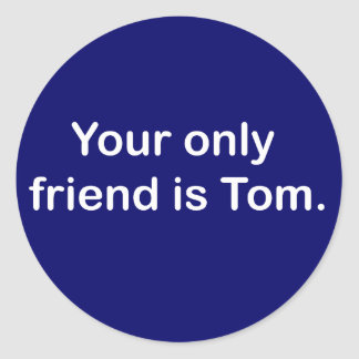 Your only friend is Tom Classic Round Sticker