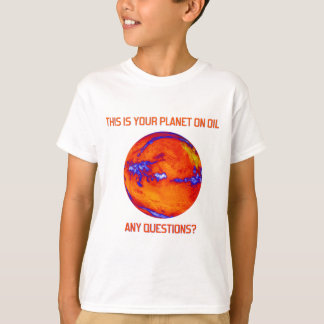 Your Planet on Oil T-Shirt