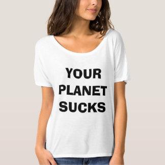 Your Planet Sucks Shirt