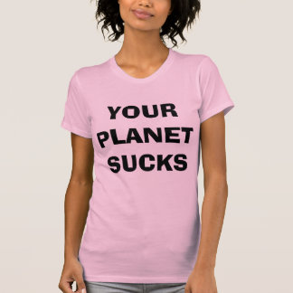Your Planet Sucks T-shirts