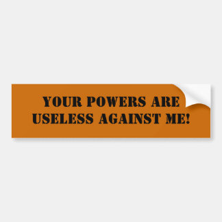Your powers are useless against me! bumper sticker