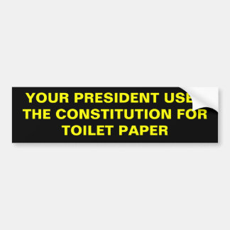 YOUR PRESIDENT USES THE CONSTITUTION FOR TOILET... BUMPER STICKER