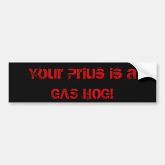 Your Prius is a GAS HOG Bumper Sticker