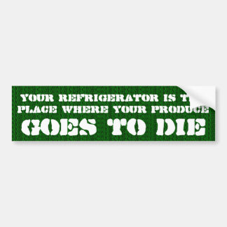 Your refrigerator is the place where your produce bumper sticker