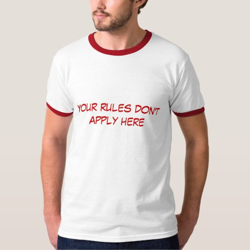 Your rules don't apply here tees