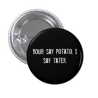 Your say potato. I say tater. Pinback Button