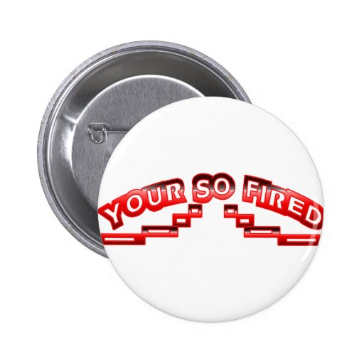 Your so fired 2 inch round button