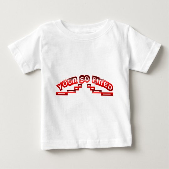 Your so fired baby T-Shirt