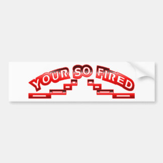 Your so fired bumper sticker