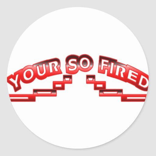 Your so fired round stickers