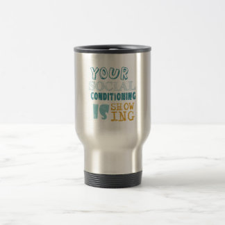 Your social conditioning is showing 15 oz stainless steel travel mug