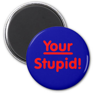 Your Stupid! 2 Inch Round Magnet