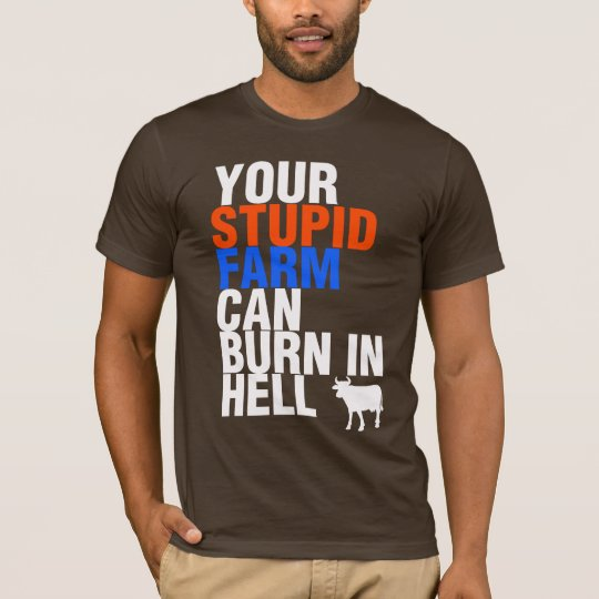 Your Stupid Farm Can Burn In Hell T-Shirt