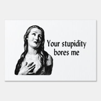 Your Stupidity Bores Me Lawn Sign