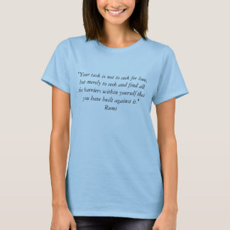"""""""Your task is not to seek for love, but merely ... T-Shirt"""