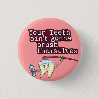 Your Teeth Aint Gonna Brush Themselves Button