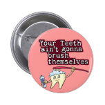 Your Teeth Aint Gonna Brush Themselves Buttons
