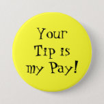 "Your Tip is my Pay! Button<br><div class=""desc"">Let them know that you aren&#39;t being paid to be there! Increase your tips with a colorful button.</div>"