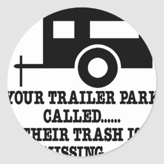 Your Trailer Park Call Their Trash Is Missing Classic Round Sticker