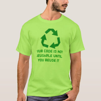 Your until code IS not reusable you reuses it T-Shirt