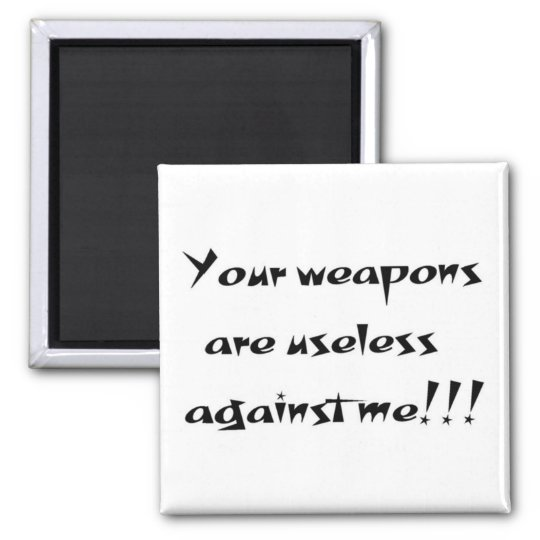 Your weapons are useless magnet