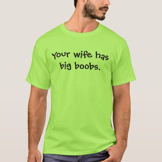 Your wife has big boobs. T-Shirt
