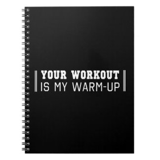 Your Workout is My Warm-Up Notebook