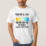 You're A 10 Maybe on the PH Scale because you're b T-Shirt