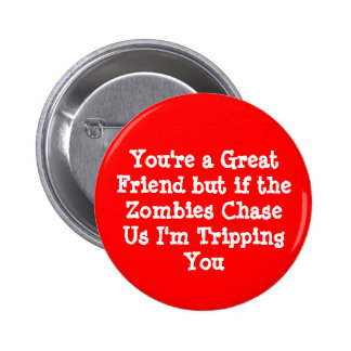 You're a Great Friend but if the Zombies ChaseU... Pinback Button