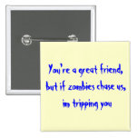You're a great friend,but if zombies chase us, ... button