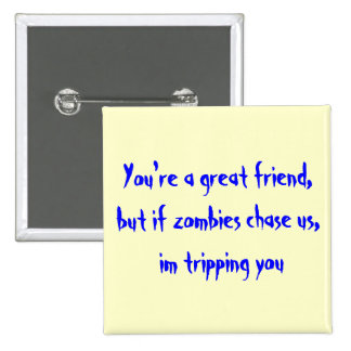 You're a great friend,but if zombies chase us, ... pinback button