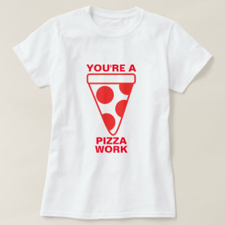 You're a Pizza Work Tee Shirt