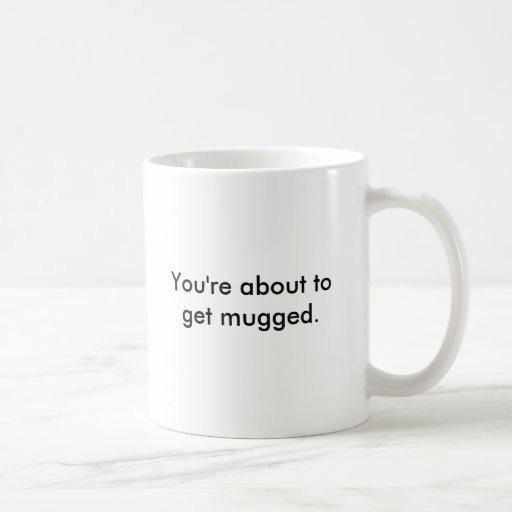You're about to get mugged. classic white coffee mug