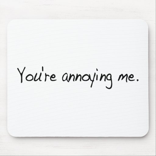 You'Re Annoying Me Mouse Pad