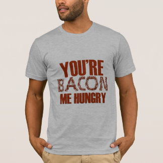 You're Bacon Me Hungry T-Shirt