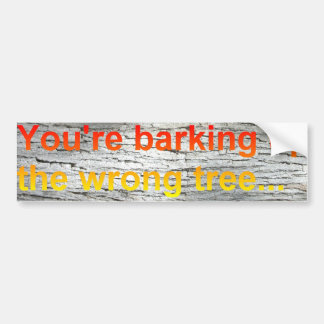You're barking up the wrong tree bumper sticker
